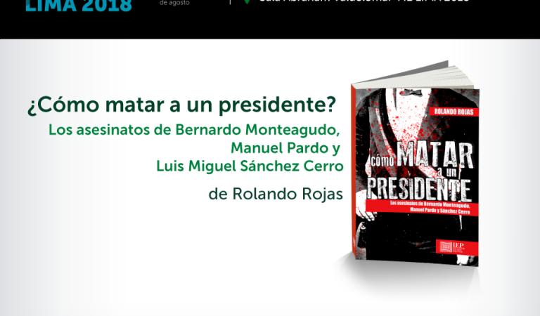 [PRESENTACIÓN DE LIBRO] Cómo matar a un presidente. Los asesinatos de Bernardo Monteagudo, Manuel Pardo y Sánchez Cerro