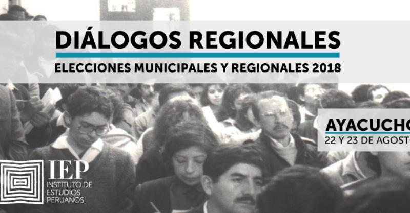 """[AYACUCHO] IEP organiza """"DIÁLOGOS REGIONALES. Elecciones Regionales y Municipales 2018"""""""